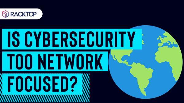 Is cybersecurity too network focused?